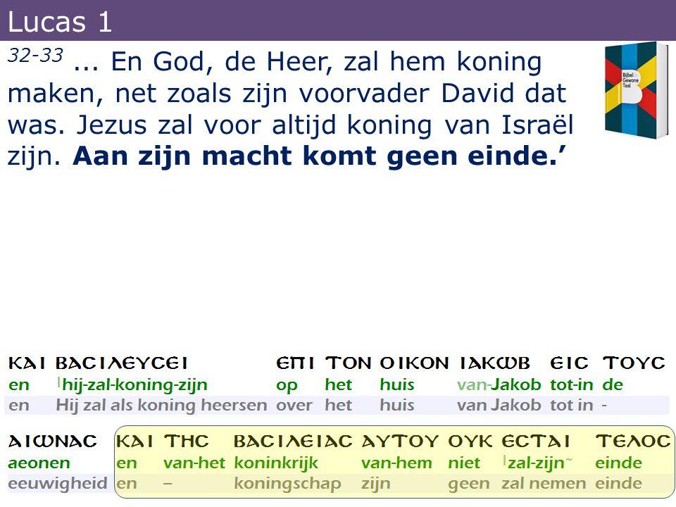 32-33... En God, de Heer, zal hem koning maken, net zoals zijn voorvader David dat was. Jezus zal voor altijd koning van Israël zijn. Aan zijn macht k
