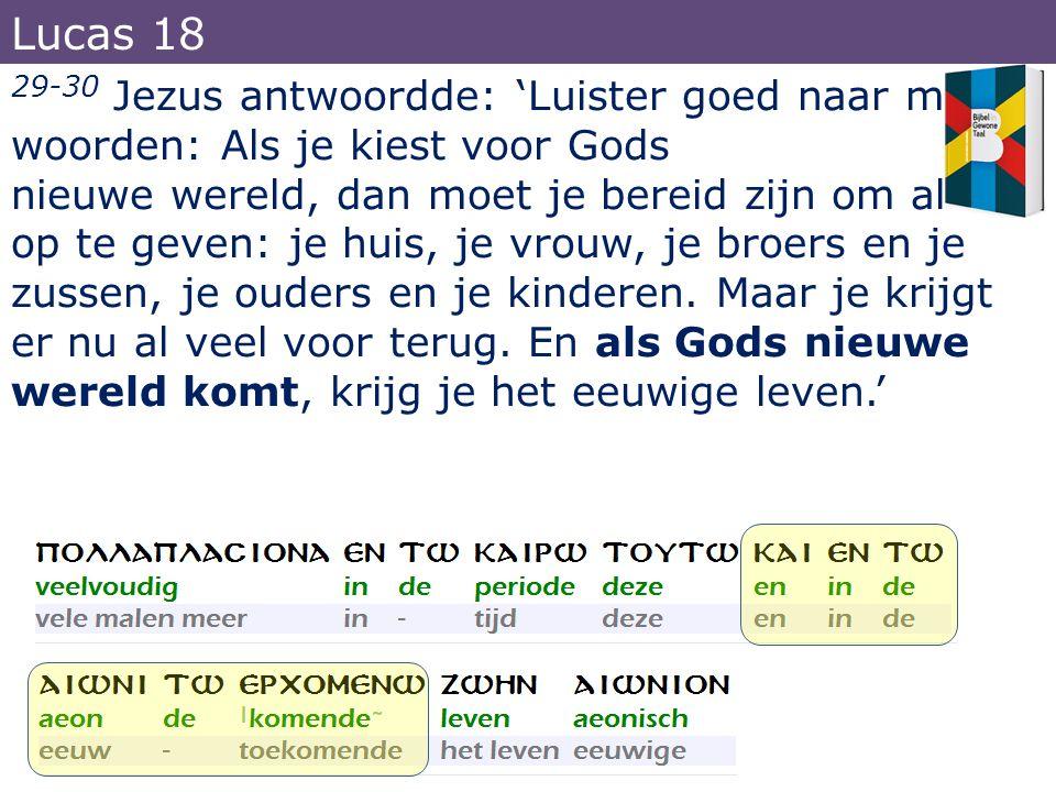 29-30 Jezus antwoordde: 'Luister goed naar mijn woorden: Als je kiest voor Gods nieuwe wereld, dan moet je bereid zijn om alles op te geven: je huis,