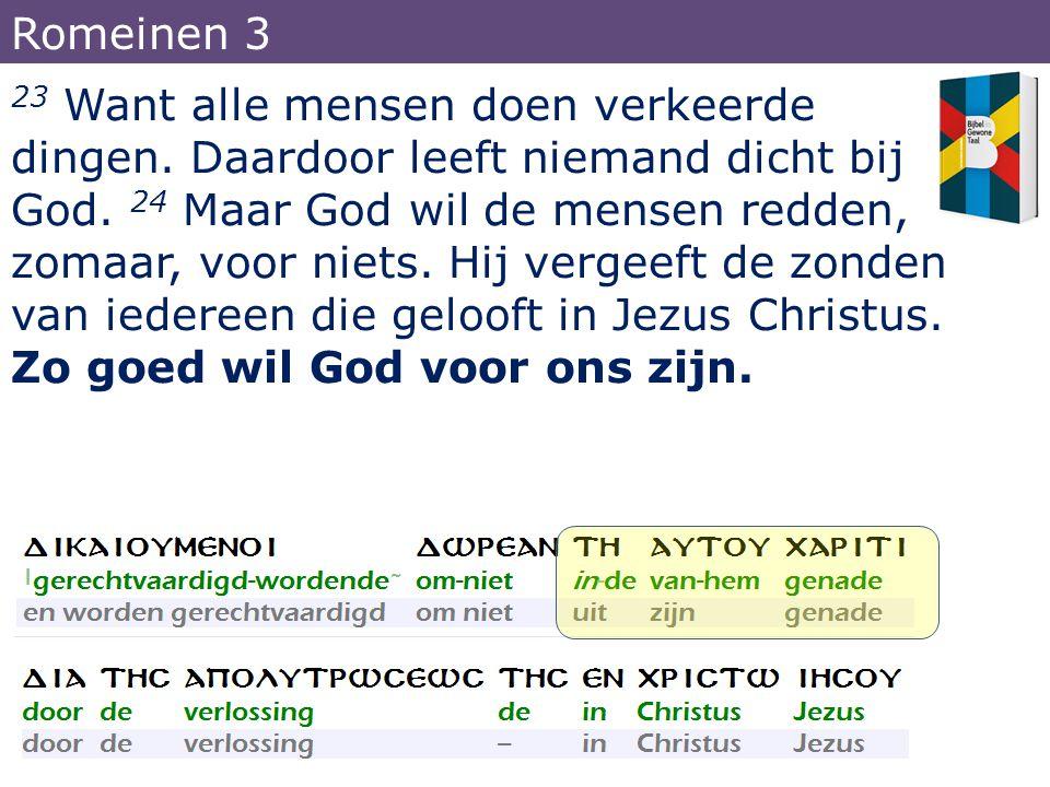 23 Want alle mensen doen verkeerde dingen. Daardoor leeft niemand dicht bij God. 24 Maar God wil de mensen redden, zomaar, voor niets. Hij vergeeft de