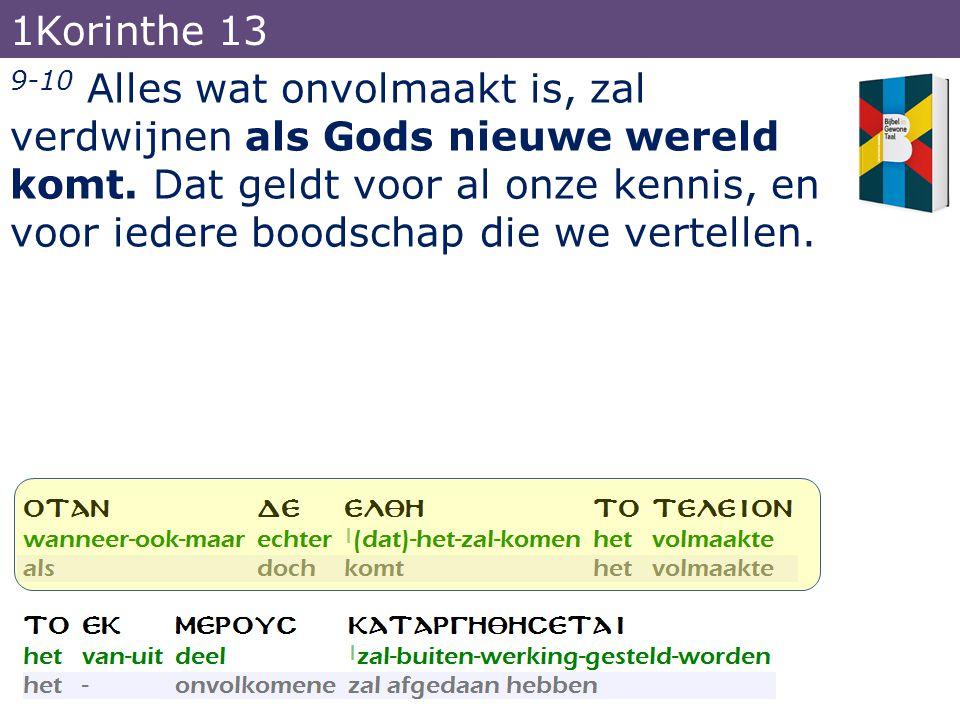9-10 Alles wat onvolmaakt is, zal verdwijnen als Gods nieuwe wereld komt. Dat geldt voor al onze kennis, en voor iedere boodschap die we vertellen. 1K