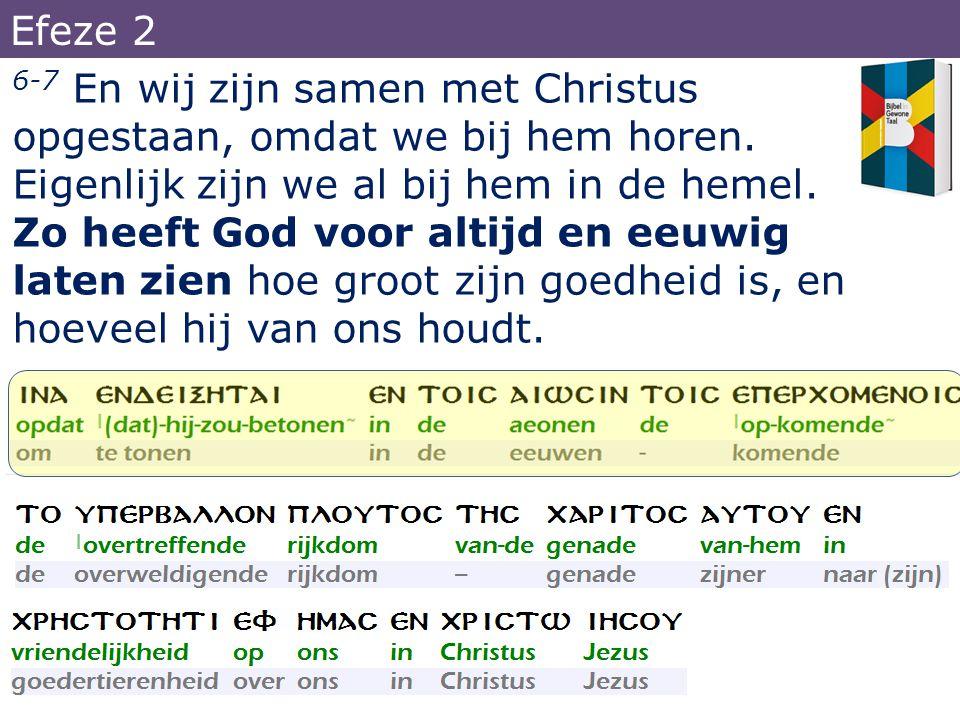 6-7 En wij zijn samen met Christus opgestaan, omdat we bij hem horen. Eigenlijk zijn we al bij hem in de hemel. Zo heeft God voor altijd en eeuwig lat