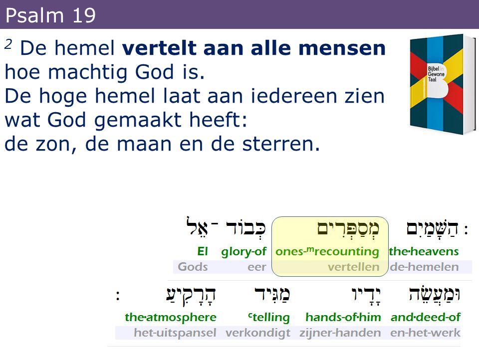 2 De hemel vertelt aan alle mensen hoe machtig God is. De hoge hemel laat aan iedereen zien wat God gemaakt heeft: de zon, de maan en de sterren. Psal