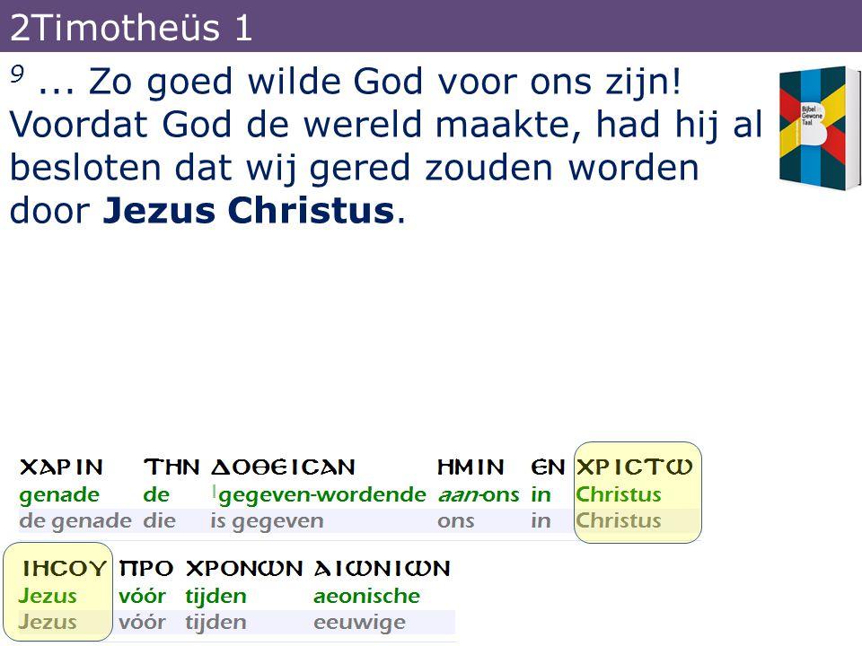 9... Zo goed wilde God voor ons zijn! Voordat God de wereld maakte, had hij al besloten dat wij gered zouden worden door Jezus Christus. 2Timotheüs 1