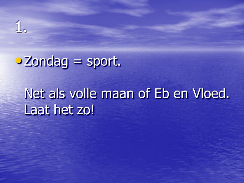 1.1. Zondag = sport. Net als volle maan of Eb en Vloed. Laat het zo! Zondag = sport. Net als volle maan of Eb en Vloed. Laat het zo!