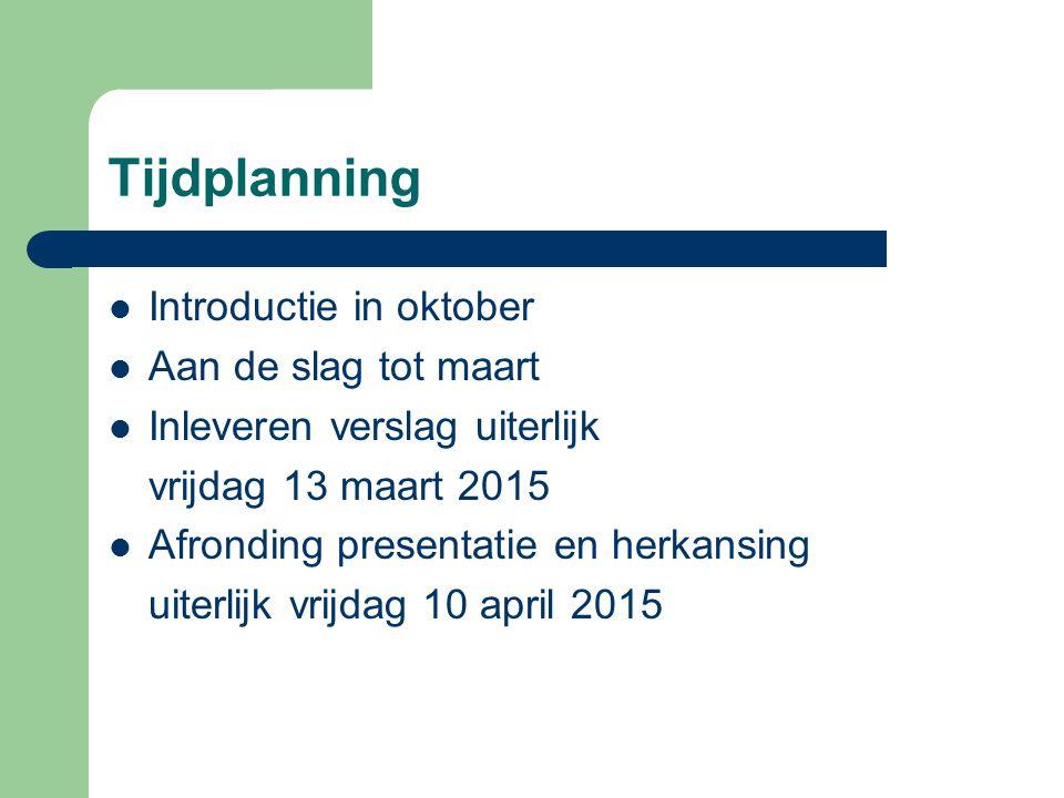 Tijdplanning Introductie in oktober Aan de slag tot maart Inleveren verslag uiterlijk vrijdag 13 maart 2015 Afronding presentatie en herkansing uiterlijk vrijdag 10 april 2015