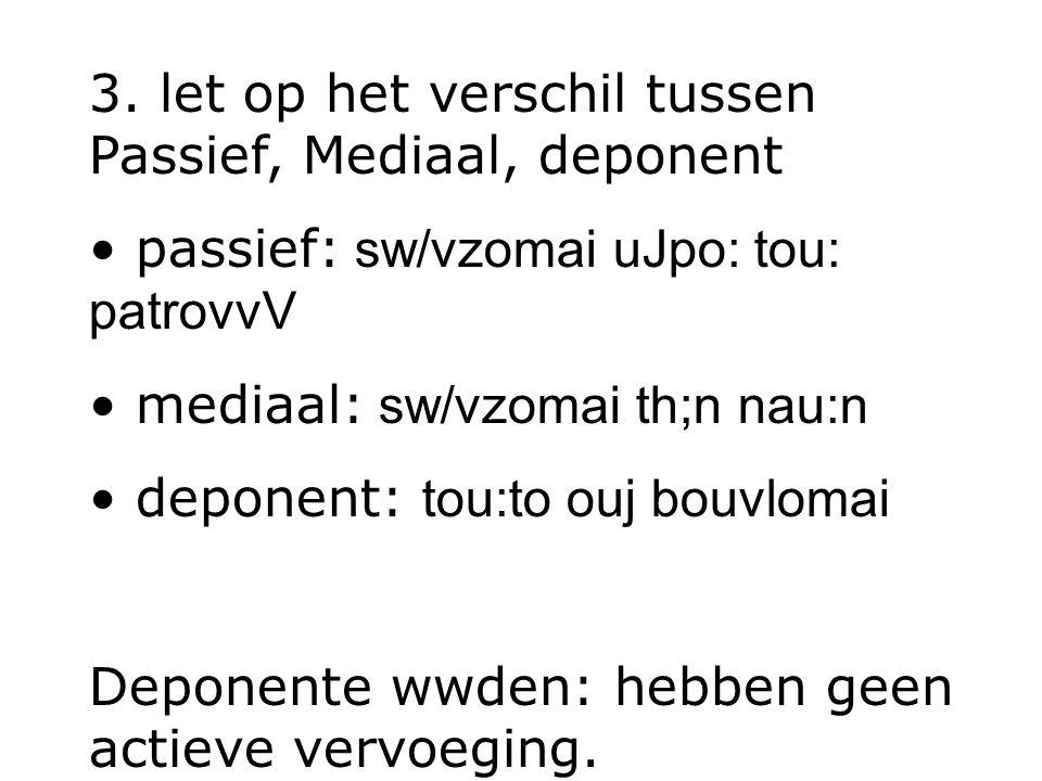 3. let op het verschil tussen Passief, Mediaal, deponent passief: sw/vzomai uJpo: tou: patrovvV mediaal: sw/vzomai th;n nau:n deponent: tou:to ouj bou