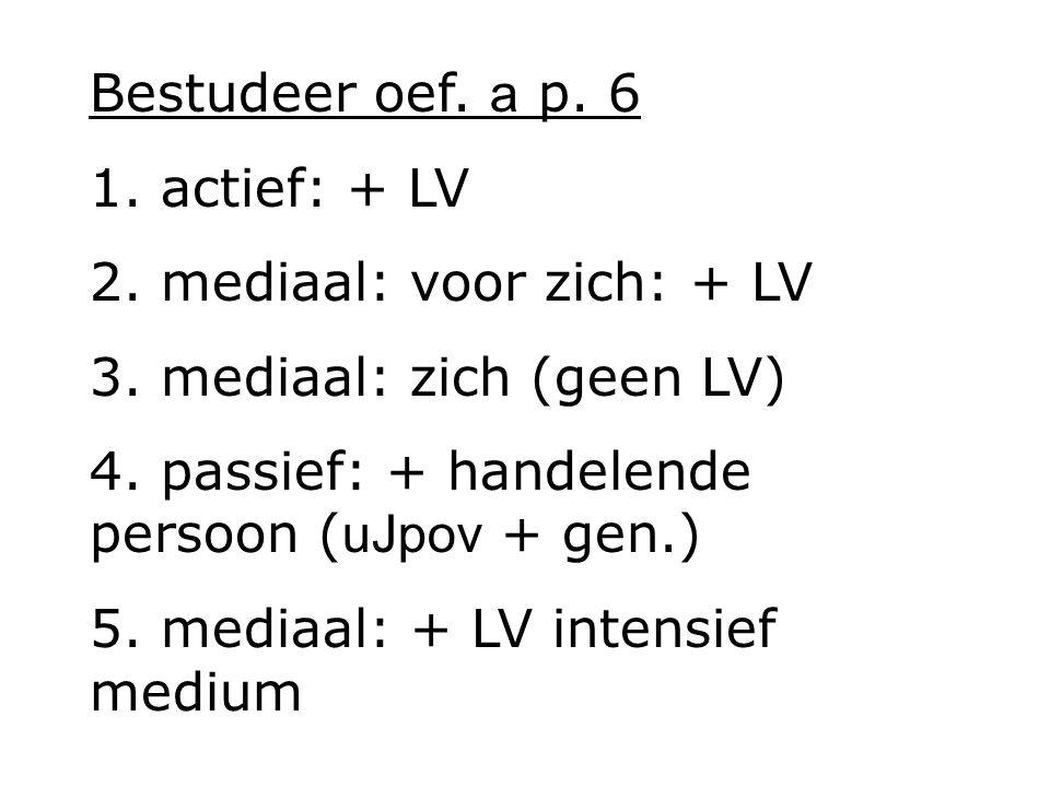 Bestudeer oef.a p. 6 1. actief: + LV 2. mediaal: voor zich: + LV 3.