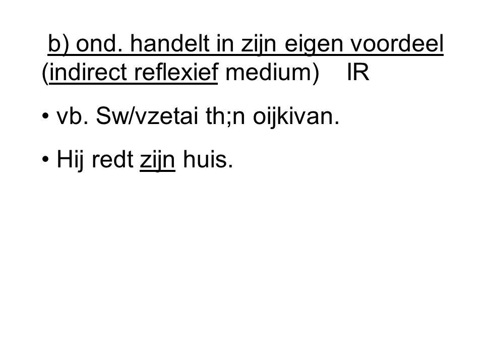 b) ond.handelt in zijn eigen voordeel (indirect reflexief medium) IR vb.
