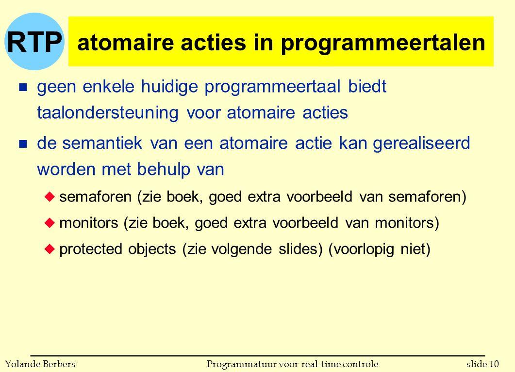 RTP slide 10Programmatuur voor real-time controleYolande Berbers atomaire acties in programmeertalen n geen enkele huidige programmeertaal biedt taalondersteuning voor atomaire acties n de semantiek van een atomaire actie kan gerealiseerd worden met behulp van u semaforen (zie boek, goed extra voorbeeld van semaforen) u monitors (zie boek, goed extra voorbeeld van monitors) u protected objects (zie volgende slides) (voorlopig niet)