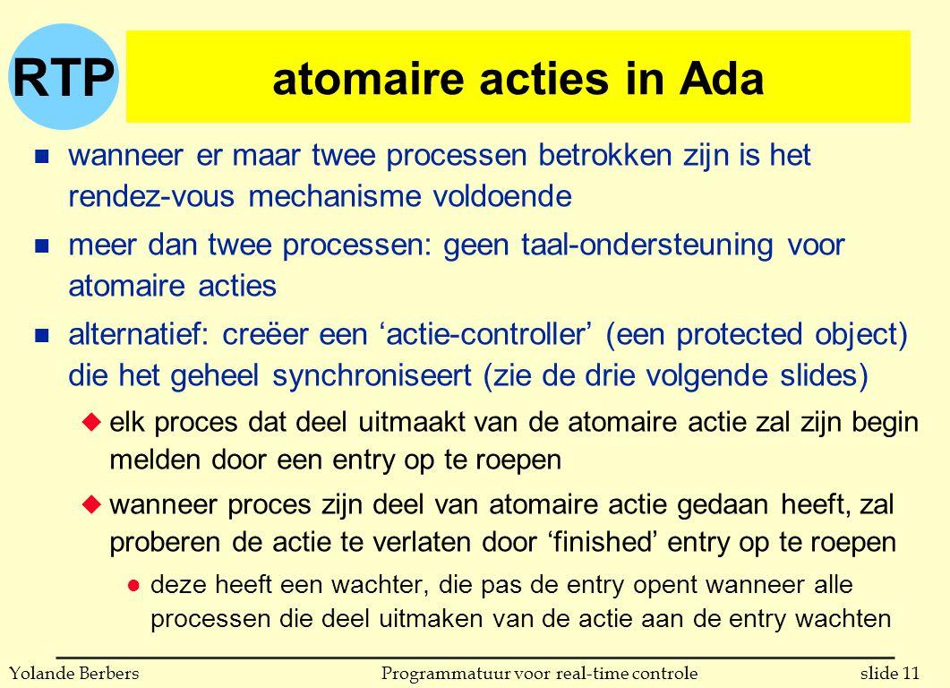 RTP slide 11Programmatuur voor real-time controleYolande Berbers atomaire acties in Ada n wanneer er maar twee processen betrokken zijn is het rendez-vous mechanisme voldoende n meer dan twee processen: geen taal-ondersteuning voor atomaire acties n alternatief: creëer een 'actie-controller' (een protected object) die het geheel synchroniseert (zie de drie volgende slides) u elk proces dat deel uitmaakt van de atomaire actie zal zijn begin melden door een entry op te roepen u wanneer proces zijn deel van atomaire actie gedaan heeft, zal proberen de actie te verlaten door 'finished' entry op te roepen l deze heeft een wachter, die pas de entry opent wanneer alle processen die deel uitmaken van de actie aan de entry wachten