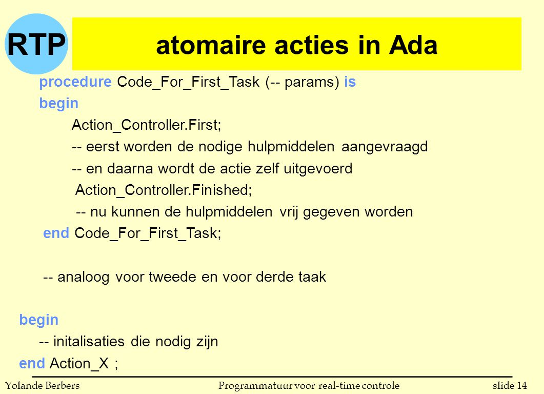 RTP slide 14Programmatuur voor real-time controleYolande Berbers atomaire acties in Ada procedure Code_For_First_Task (-- params) is begin Action_Cont