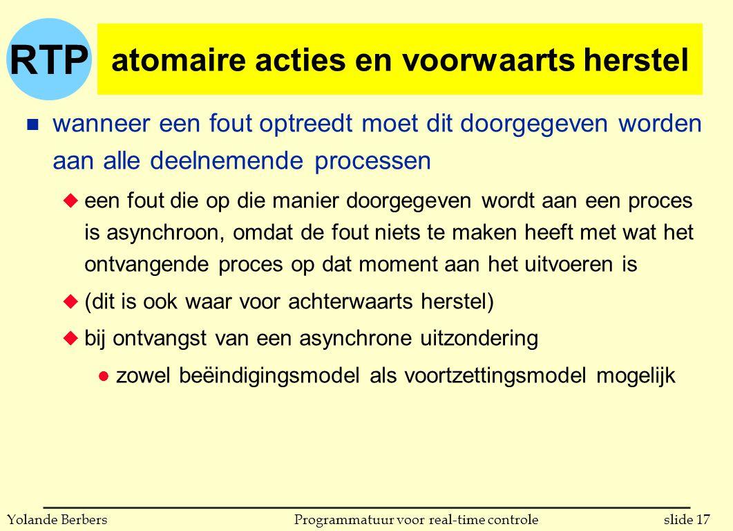 RTP slide 17Programmatuur voor real-time controleYolande Berbers atomaire acties en voorwaarts herstel n wanneer een fout optreedt moet dit doorgegeven worden aan alle deelnemende processen u een fout die op die manier doorgegeven wordt aan een proces is asynchroon, omdat de fout niets te maken heeft met wat het ontvangende proces op dat moment aan het uitvoeren is u (dit is ook waar voor achterwaarts herstel) u bij ontvangst van een asynchrone uitzondering l zowel beëindigingsmodel als voortzettingsmodel mogelijk