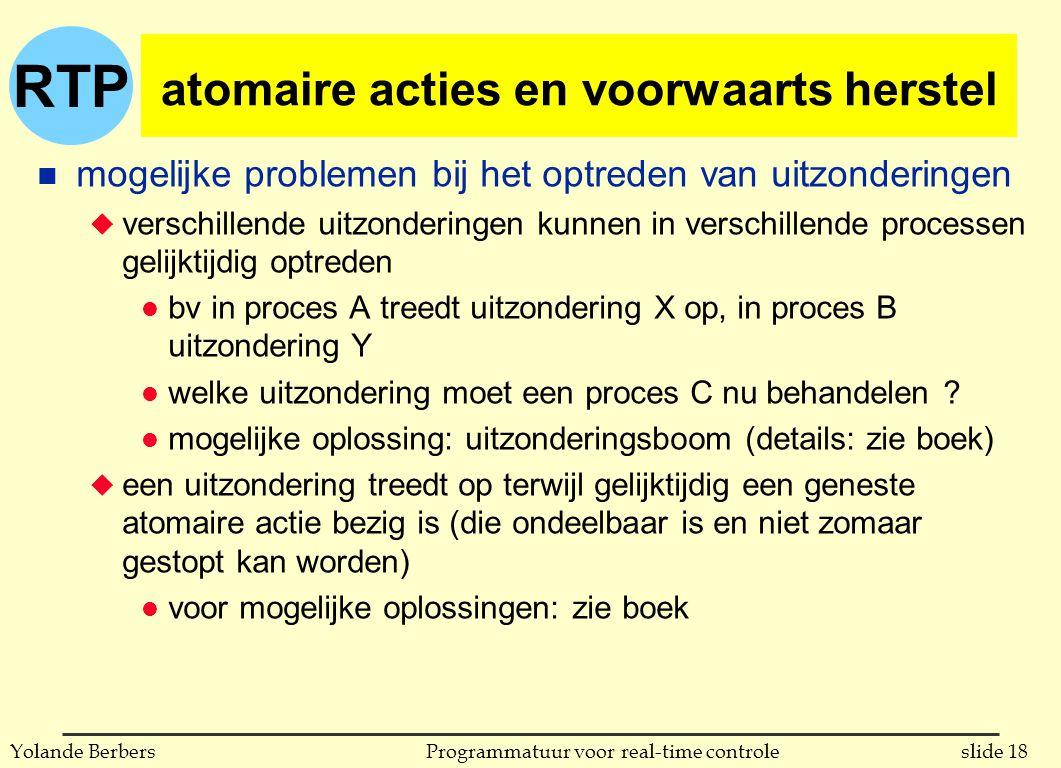 RTP slide 18Programmatuur voor real-time controleYolande Berbers atomaire acties en voorwaarts herstel n mogelijke problemen bij het optreden van uitzonderingen u verschillende uitzonderingen kunnen in verschillende processen gelijktijdig optreden l bv in proces A treedt uitzondering X op, in proces B uitzondering Y l welke uitzondering moet een proces C nu behandelen .