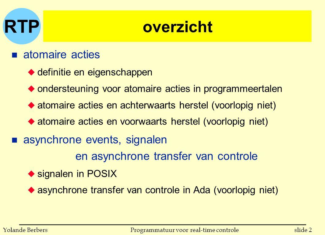 RTP slide 33Programmatuur voor real-time controleYolande Berbers asynchrone controletransfer in Ada n beschrijving van semantiek door alle mogelijke volgordes van uitvoering: u indien het rendez-vous klaar is bij binnenkomen van select l Server.ATC_Event wordt uitgevoerd l Seq2 wordt uitgevoerd l Seq3 wordt uitgevoerd l Seq4 wordt uitgevoerd l (Seq1 werd nooit begonnen) u indien geen rendez-vous start voordat Seq1 eindigt l Server.ATC_Event wordt uitgevoerd l Seq1 wordt uitgevoerd l Server.ATC_Event wordt geannuleerd l Seq4 wordt uitgevoerd