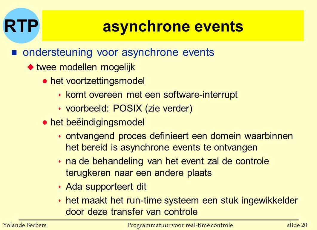 RTP slide 20Programmatuur voor real-time controleYolande Berbers asynchrone events n ondersteuning voor asynchrone events u twee modellen mogelijk l het voortzettingsmodel s komt overeen met een software-interrupt s voorbeeld: POSIX (zie verder) l het beëindigingsmodel s ontvangend proces definieert een domein waarbinnen het bereid is asynchrone events te ontvangen s na de behandeling van het event zal de controle terugkeren naar een andere plaats s Ada supporteert dit s het maakt het run-time systeem een stuk ingewikkelder door deze transfer van controle