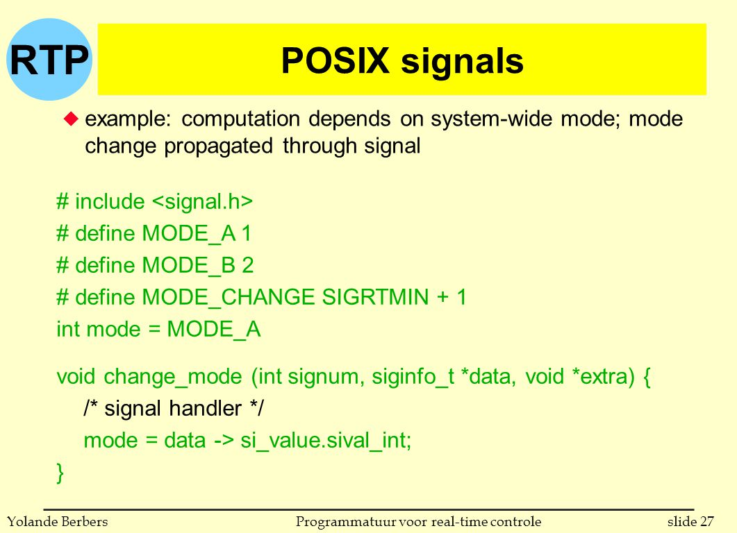 RTP slide 27Programmatuur voor real-time controleYolande Berbers POSIX signals u example: computation depends on system-wide mode; mode change propagated through signal # include # define MODE_A 1 # define MODE_B 2 # define MODE_CHANGE SIGRTMIN + 1 int mode = MODE_A void change_mode (int signum, siginfo_t *data, void *extra) { /* signal handler */ mode = data -> si_value.sival_int; }