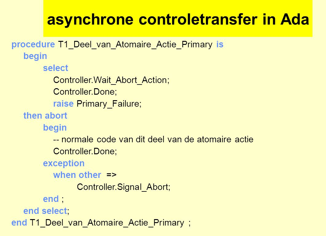 asynchrone controletransfer in Ada procedure T1_Deel_van_Atomaire_Actie_Primary is begin select Controller.Wait_Abort_Action; Controller.Done; raise Primary_Failure; then abort begin -- normale code van dit deel van de atomaire actie Controller.Done; exception when other => Controller.Signal_Abort; end ; end select; end T1_Deel_van_Atomaire_Actie_Primary ;