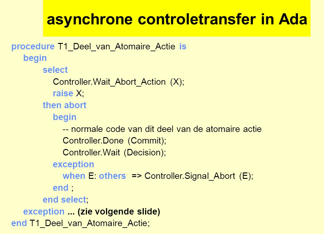 asynchrone controletransfer in Ada procedure T1_Deel_van_Atomaire_Actie is begin select Controller.Wait_Abort_Action (X); raise X; then abort begin -- normale code van dit deel van de atomaire actie Controller.Done (Commit); Controller.Wait (Decision); exception when E: others => Controller.Signal_Abort (E); end ; end select; exception...