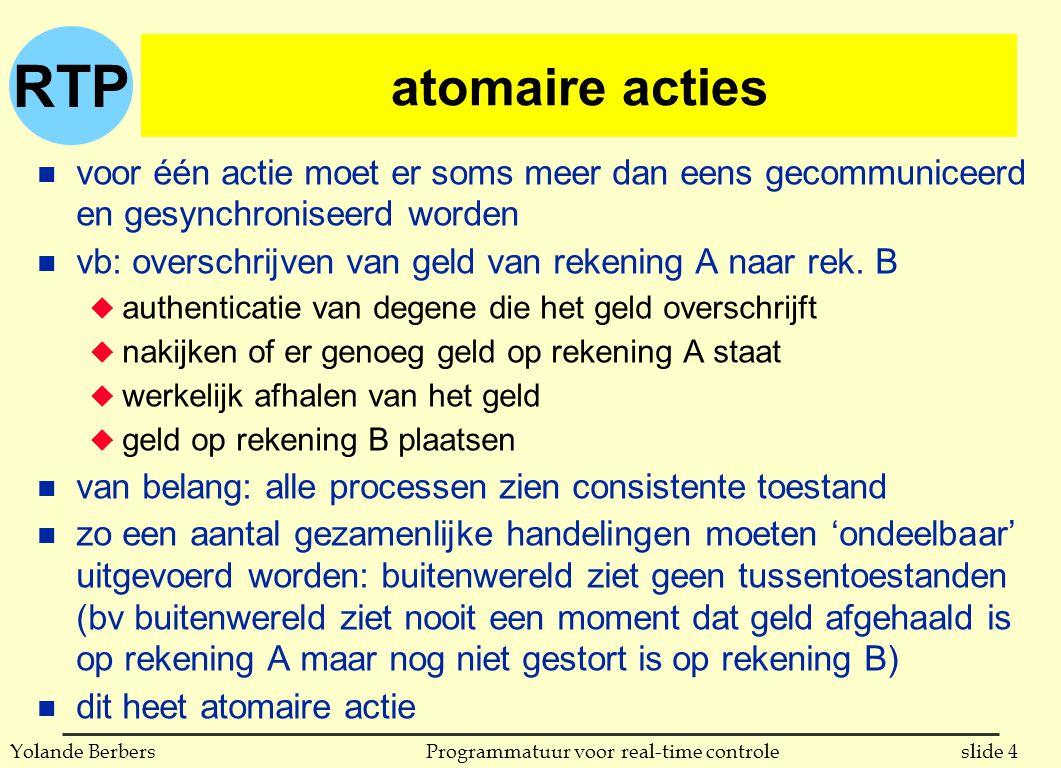 RTP slide 4Programmatuur voor real-time controleYolande Berbers atomaire acties n voor één actie moet er soms meer dan eens gecommuniceerd en gesynchroniseerd worden n vb: overschrijven van geld van rekening A naar rek.