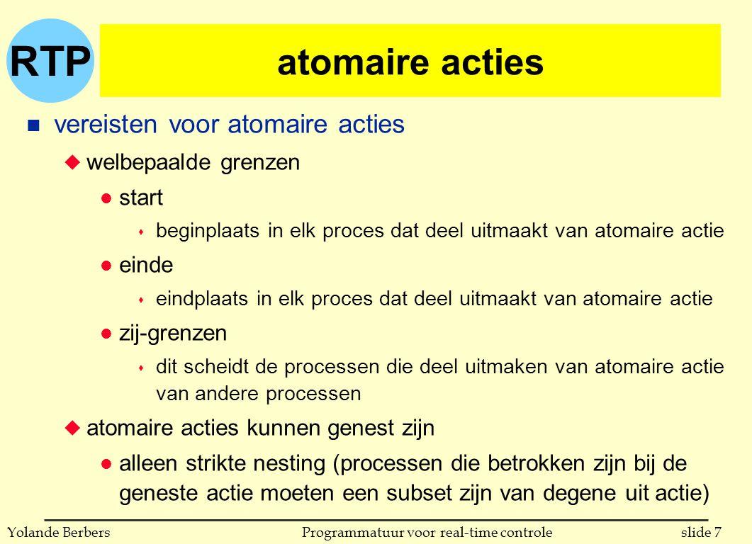 RTP slide 7Programmatuur voor real-time controleYolande Berbers atomaire acties n vereisten voor atomaire acties u welbepaalde grenzen l start s beginplaats in elk proces dat deel uitmaakt van atomaire actie l einde s eindplaats in elk proces dat deel uitmaakt van atomaire actie l zij-grenzen s dit scheidt de processen die deel uitmaken van atomaire actie van andere processen u atomaire acties kunnen genest zijn l alleen strikte nesting (processen die betrokken zijn bij de geneste actie moeten een subset zijn van degene uit actie)