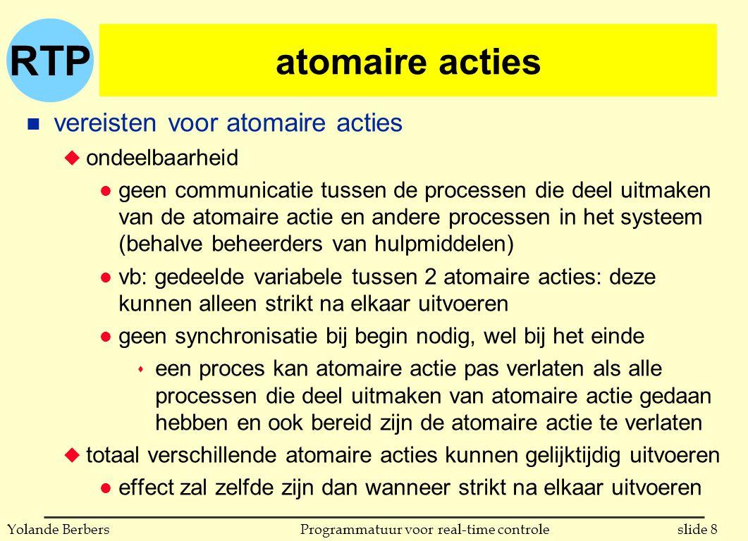 RTP slide 8Programmatuur voor real-time controleYolande Berbers atomaire acties n vereisten voor atomaire acties u ondeelbaarheid l geen communicatie tussen de processen die deel uitmaken van de atomaire actie en andere processen in het systeem (behalve beheerders van hulpmiddelen) l vb: gedeelde variabele tussen 2 atomaire acties: deze kunnen alleen strikt na elkaar uitvoeren l geen synchronisatie bij begin nodig, wel bij het einde s een proces kan atomaire actie pas verlaten als alle processen die deel uitmaken van atomaire actie gedaan hebben en ook bereid zijn de atomaire actie te verlaten u totaal verschillende atomaire acties kunnen gelijktijdig uitvoeren l effect zal zelfde zijn dan wanneer strikt na elkaar uitvoeren