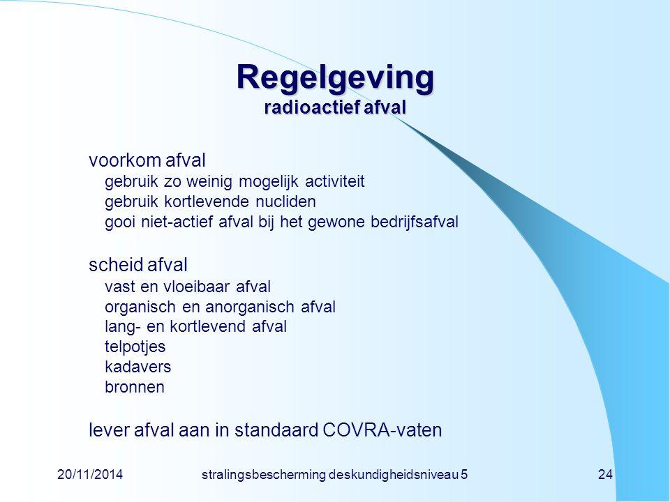20/11/2014stralingsbescherming deskundigheidsniveau 524 Regelgeving radioactief afval voorkom afval gebruik zo weinig mogelijk activiteit gebruik kort
