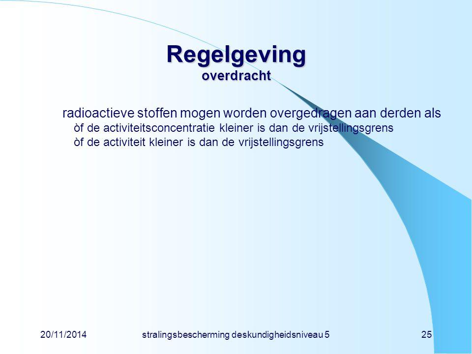 20/11/2014stralingsbescherming deskundigheidsniveau 525 Regelgeving overdracht radioactieve stoffen mogen worden overgedragen aan derden als òf de act