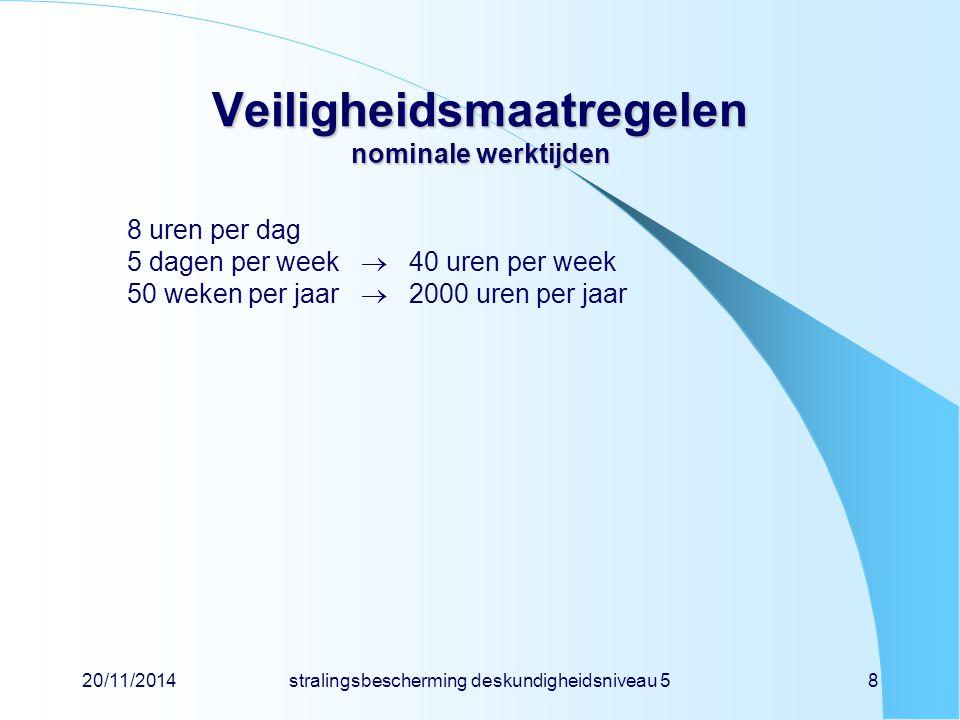 20/11/2014stralingsbescherming deskundigheidsniveau 58 Veiligheidsmaatregelen nominale werktijden 8 uren per dag 5 dagen per week  40 uren per week 5