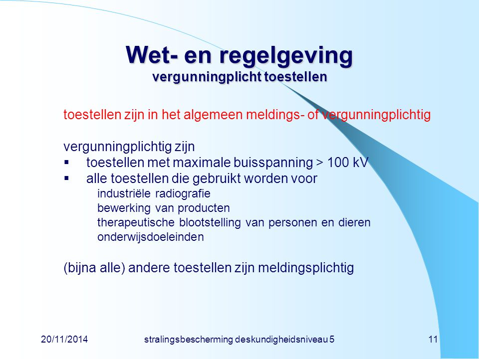 20/11/2014stralingsbescherming deskundigheidsniveau 511 Wet- en regelgeving vergunningplicht toestellen toestellen zijn in het algemeen meldings- of v