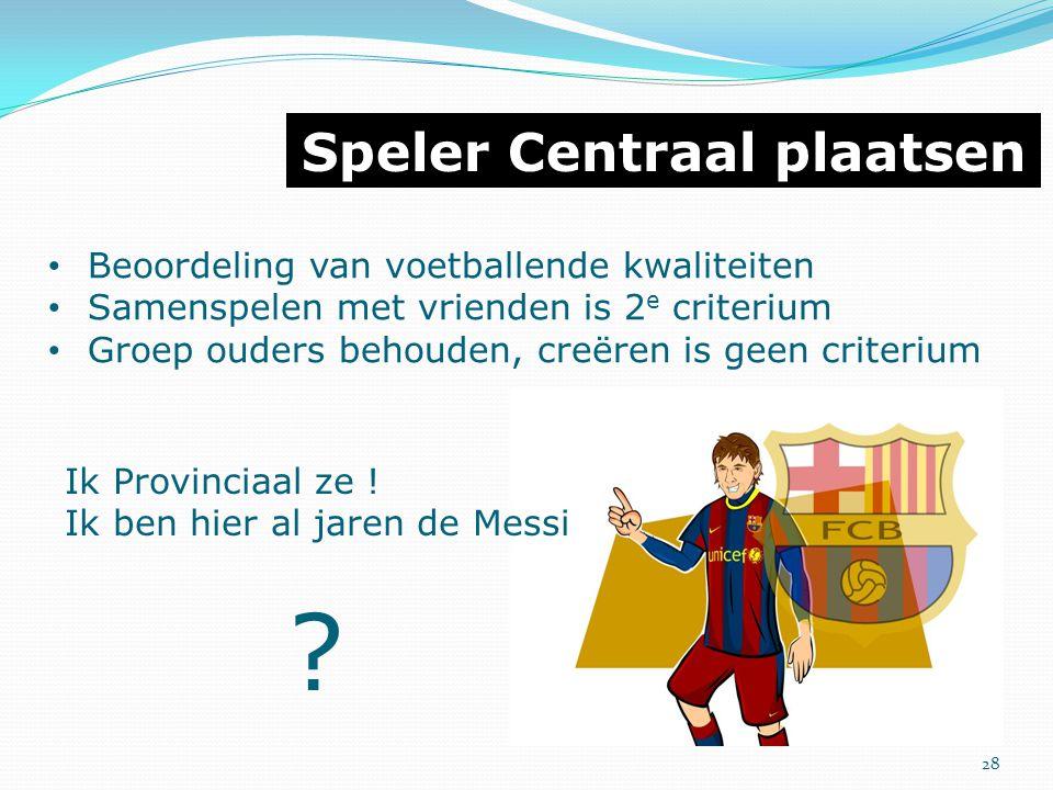 Speler Centraal plaatsen Beoordeling van voetballende kwaliteiten Samenspelen met vrienden is 2 e criterium Groep ouders behouden, creëren is geen cri