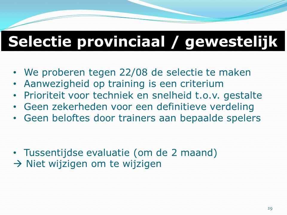 Selectie provinciaal / gewestelijk We proberen tegen 22/08 de selectie te maken Aanwezigheid op training is een criterium Prioriteit voor techniek en