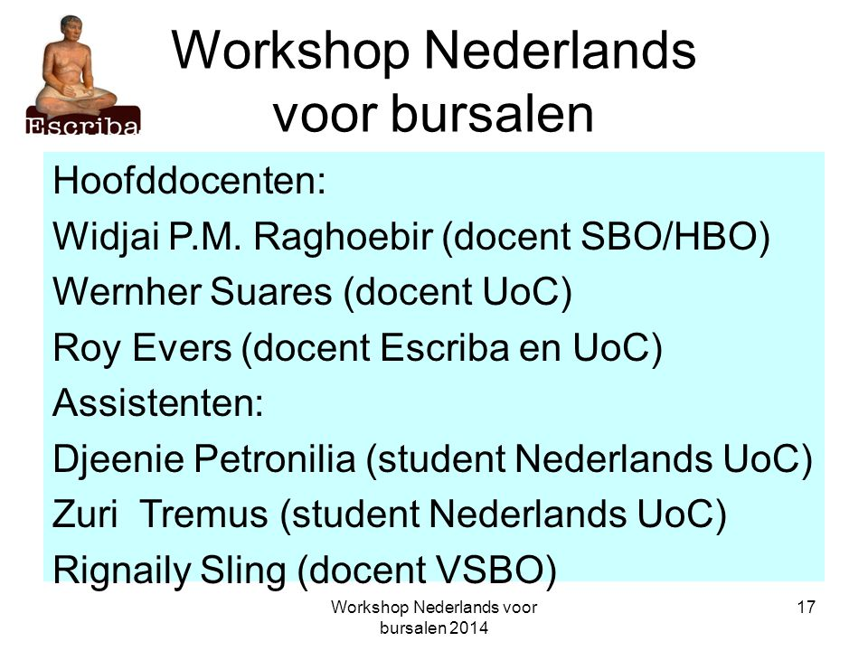 Workshop Nederlands voor bursalen 2014 17 Workshop Nederlands voor bursalen Hoofddocenten: Widjai P.M. Raghoebir (docent SBO/HBO) Wernher Suares (doce