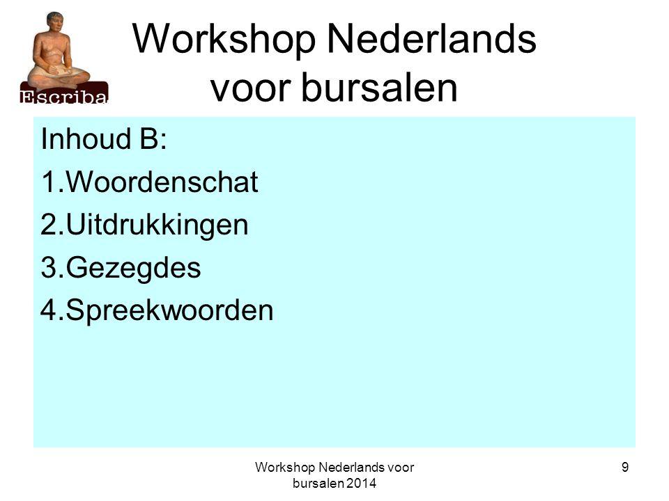 Workshop Nederlands voor bursalen 2014 20 Workshop Nederlands voor bursalen Periode B: 2 t/m 27 juni 2014 (8.00 tot 12.00 en 2.00 tot 6.00 uur) sbo B1: maandag 2, 9, 16, 23 juni; middag sbo B1: woensdag 4, 11, 18, 25 juni; ochtend sbo B2: maandag 2, 9, 16, 23 juni; middag sbo B2: woensdag 4, 11, 18, 25 juni; ochtend sbo B3: dinsdag 3, 10, 17, 24 juni; middag sbo B3: donderdag 5, 12, 19, 26 juni; ochtend sbo B4: dinsdag 3, 10, 17, 24 juni; middag sbo B4: donderdag 5, 12, 19, 26 juni; ochtend sbo B5: woensdag 4, 11, 18, 25 juni; middag sbo B5: vrijdag 6, 13, 20, 27 juni; ochtend