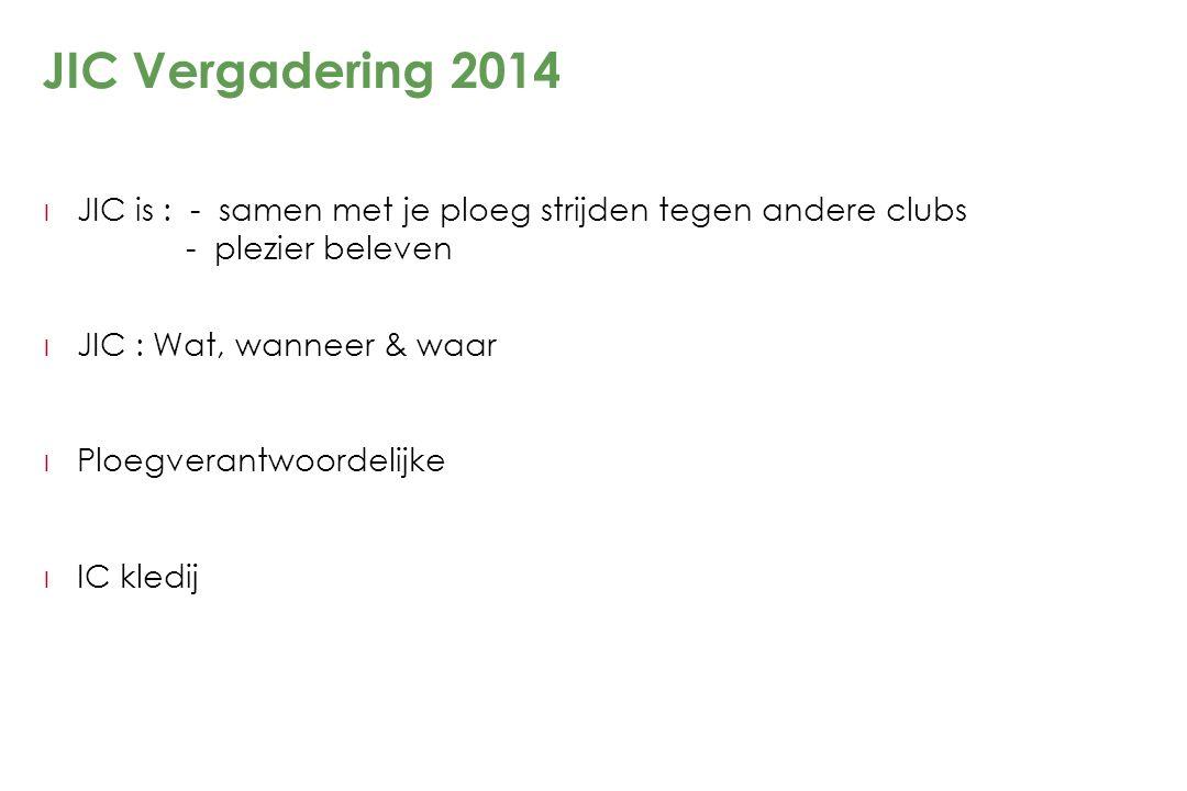 JIC Vergadering 2014 l JIC is : - samen met je ploeg strijden tegen andere clubs - plezier beleven l JIC : Wat, wanneer & waar l Ploegverantwoordelijk