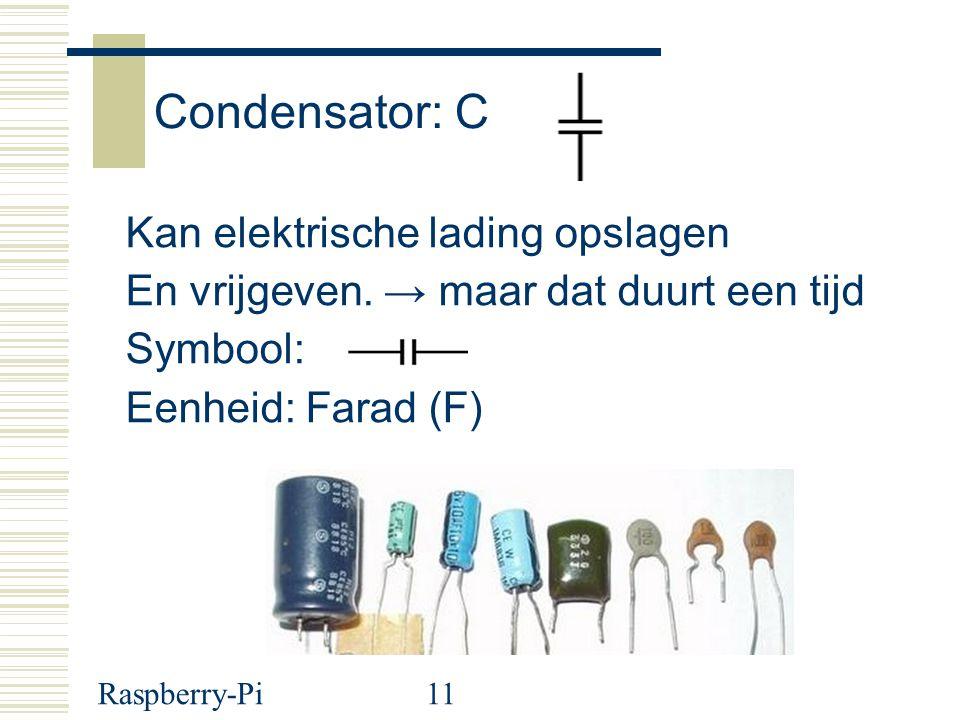 Raspberry-Pi11 Condensator: C Kan elektrische lading opslagen En vrijgeven. → maar dat duurt een tijd Symbool: Eenheid: Farad (F)