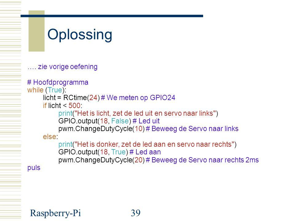 Raspberry-Pi39 Oplossing …. zie vorige oefening # Hoofdprogramma while (True): licht = RCtime(24) # We meten op GPIO24 if licht < 500: print(