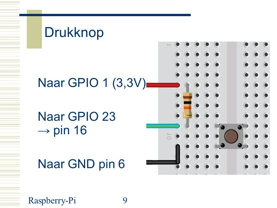 Raspberry-Pi9 Drukknop Naar GPIO 1 (3,3V) Naar GPIO 23 → pin 16 Naar GND pin 6