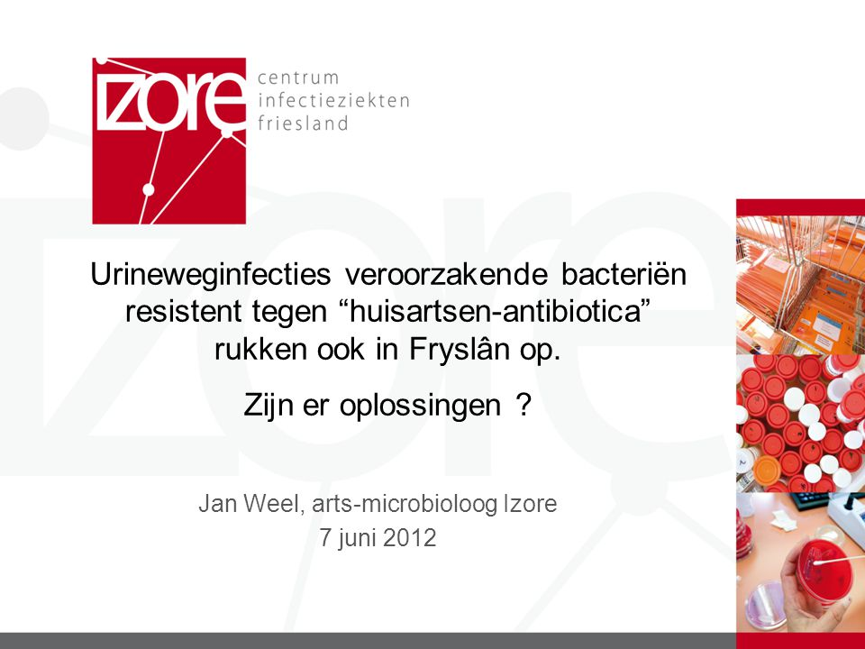 Jan Weel, arts-microbioloog Izore 7 juni 2012 Urineweginfecties veroorzakende bacteriën resistent tegen huisartsen-antibiotica rukken ook in Fryslân op.