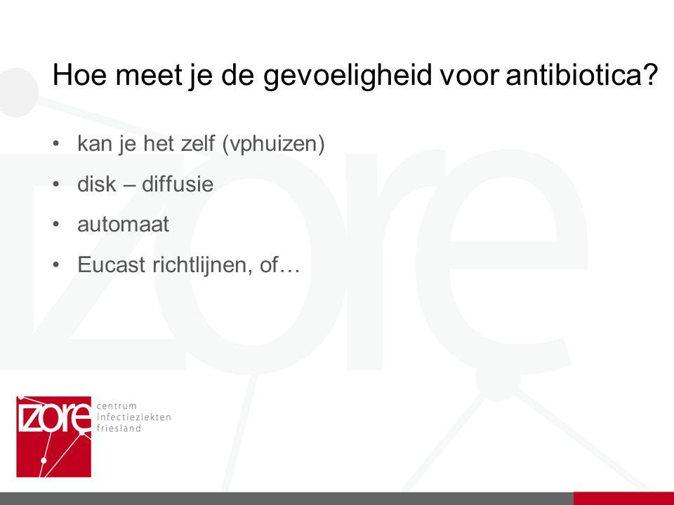 Hoe meet je de gevoeligheid voor antibiotica? kan je het zelf (vphuizen) disk – diffusie automaat Eucast richtlijnen, of…