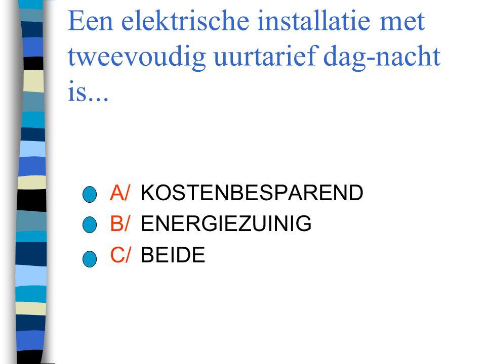 Een elektrische installatie met tweevoudig uurtarief dag-nacht is... A/KOSTENBESPAREND B/ENERGIEZUINIG C/BEIDE