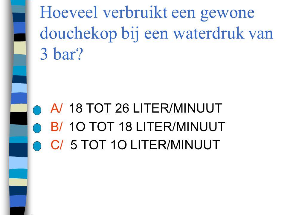 Hoeveel verbruikt een gewone douchekop bij een waterdruk van 3 bar? A/18 TOT 26 LITER/MINUUT B/1O TOT 18 LITER/MINUUT C/ 5 TOT 1O LITER/MINUUT