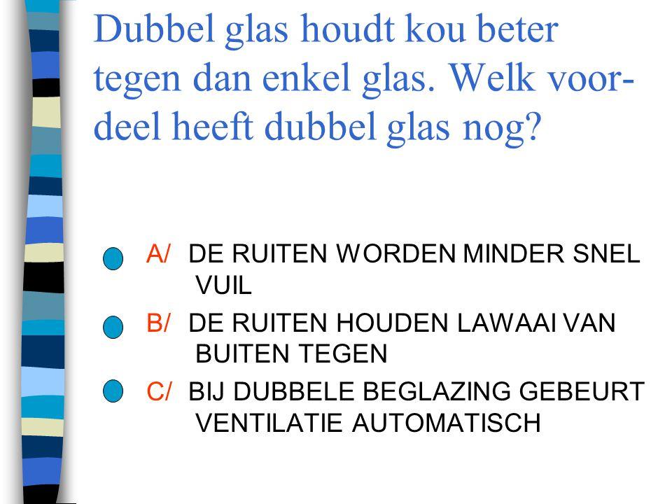 Dubbel glas houdt kou beter tegen dan enkel glas. Welk voor- deel heeft dubbel glas nog? A/DE RUITEN WORDEN MINDER SNEL VUIL B/DE RUITEN HOUDEN LAWAAI