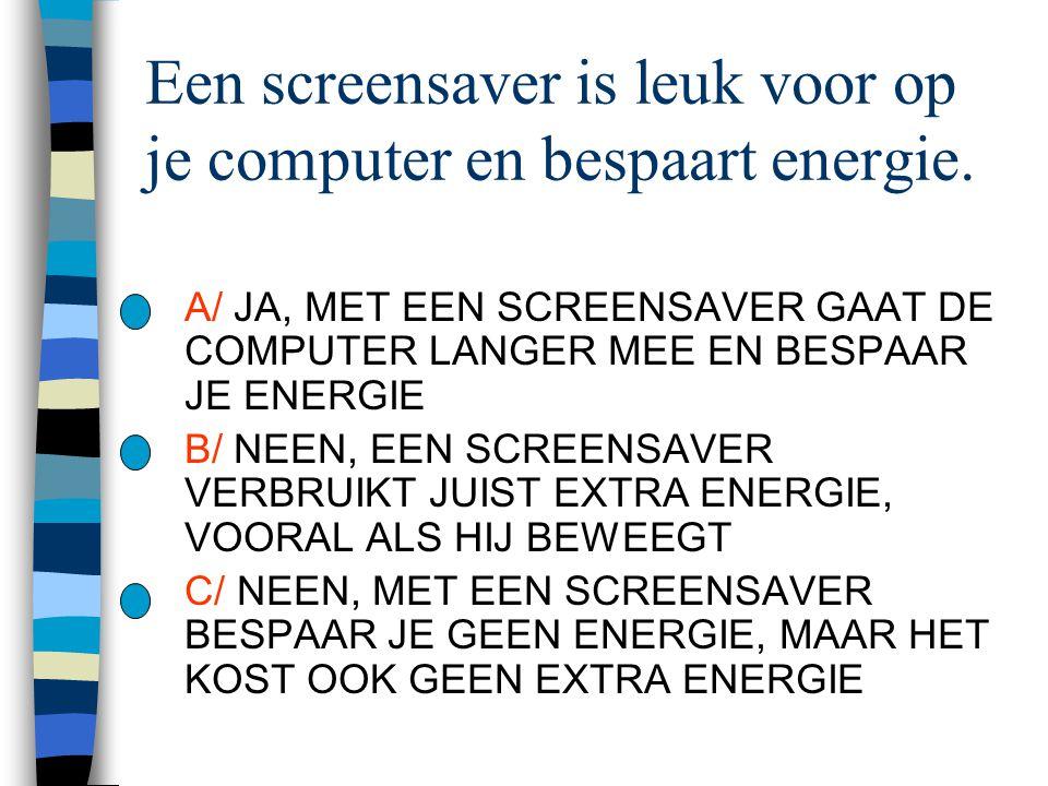 Een screensaver is leuk voor op je computer en bespaart energie. A/ JA, MET EEN SCREENSAVER GAAT DE COMPUTER LANGER MEE EN BESPAAR JE ENERGIE B/ NEEN,