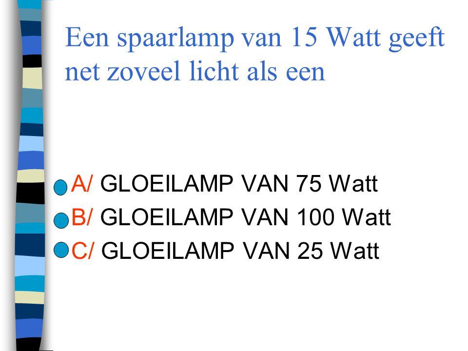 Een spaarlamp van 15 Watt geeft net zoveel licht als een A/ GLOEILAMP VAN 75 Watt B/ GLOEILAMP VAN 100 Watt C/ GLOEILAMP VAN 25 Watt