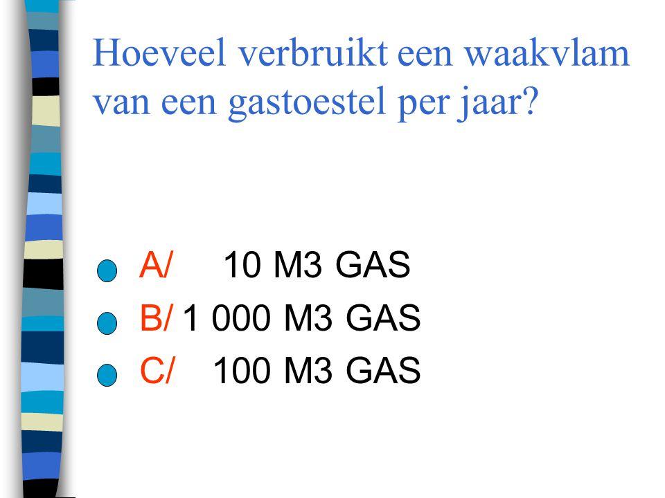 Hoeveel verbruikt een waakvlam van een gastoestel per jaar? A/ 10 M3 GAS B/1 000 M3 GAS C/ 100 M3 GAS