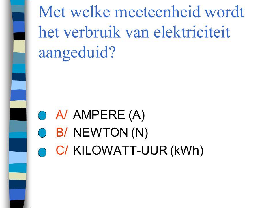 Met welke meeteenheid wordt het verbruik van elektriciteit aangeduid? A/AMPERE (A) B/NEWTON (N) C/ KILOWATT-UUR (kWh)