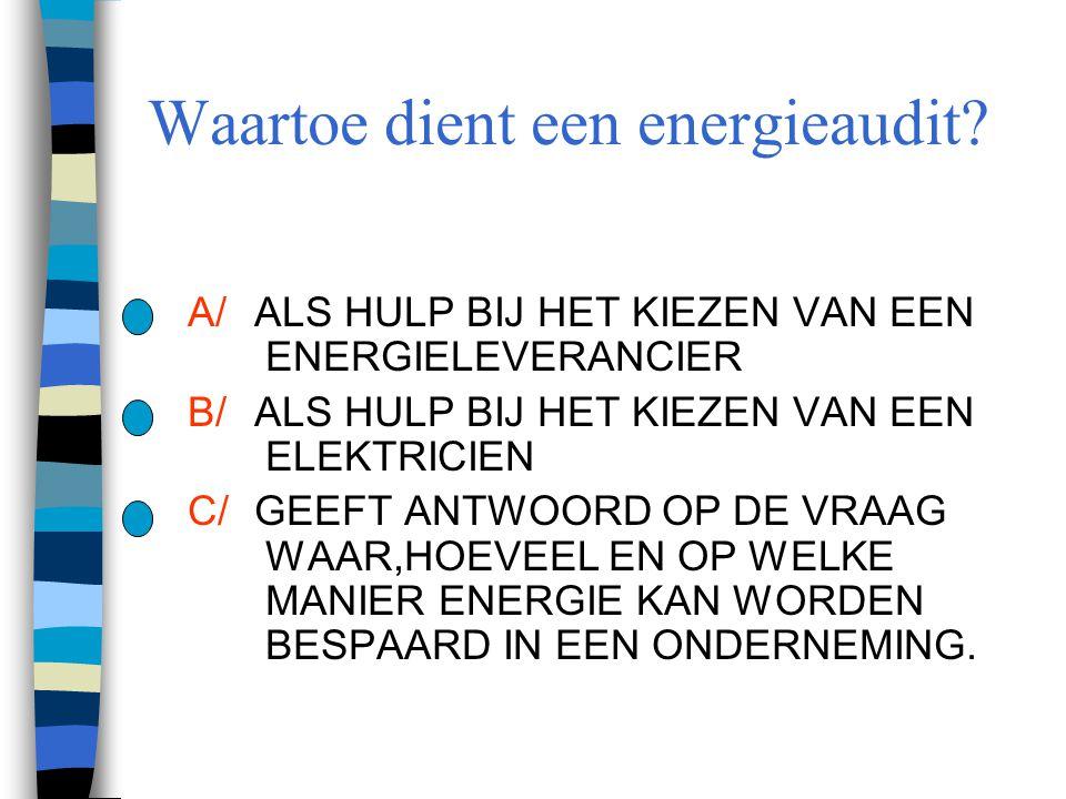 Waartoe dient een energieaudit? A/ALS HULP BIJ HET KIEZEN VAN EEN ENERGIELEVERANCIER B/ALS HULP BIJ HET KIEZEN VAN EEN ELEKTRICIEN C/GEEFT ANTWOORD OP
