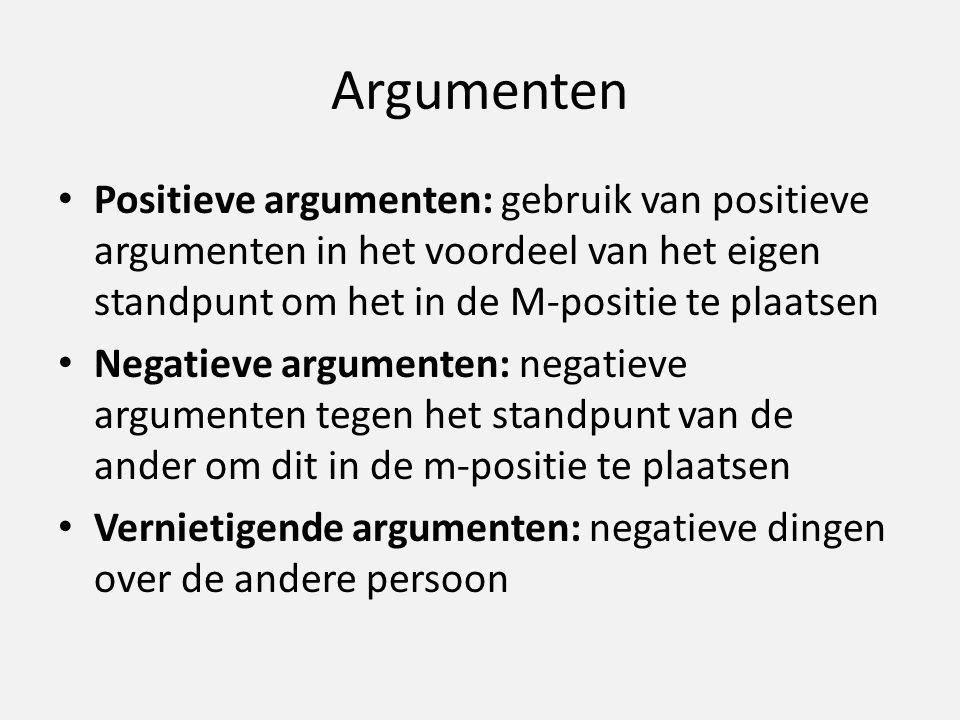 Argumenten Positieve argumenten: gebruik van positieve argumenten in het voordeel van het eigen standpunt om het in de M-positie te plaatsen Negatieve argumenten: negatieve argumenten tegen het standpunt van de ander om dit in de m-positie te plaatsen Vernietigende argumenten: negatieve dingen over de andere persoon