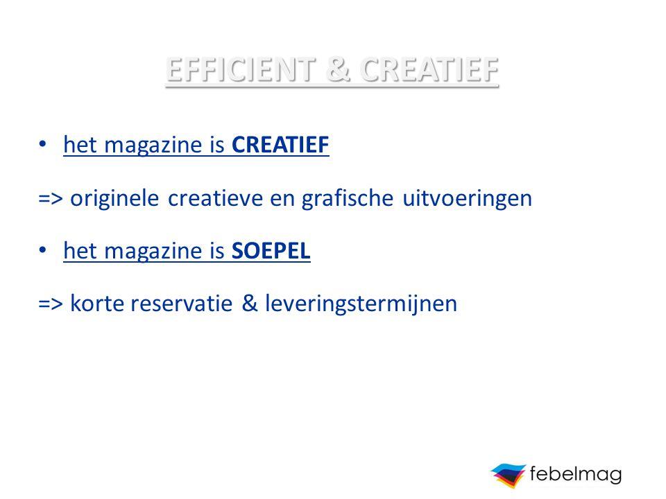 EFFICIENT & CREATIEF het magazine is CREATIEF => originele creatieve en grafische uitvoeringen het magazine is SOEPEL => korte reservatie & leveringst