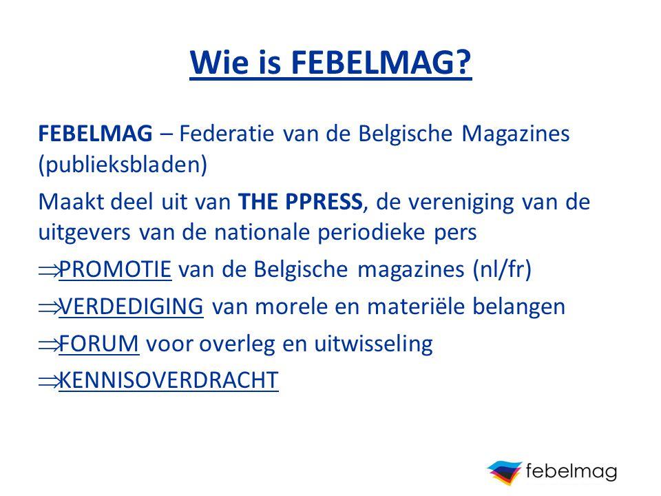 Wie is FEBELMAG? FEBELMAG – Federatie van de Belgische Magazines (publieksbladen) Maakt deel uit van THE PPRESS, de vereniging van de uitgevers van de